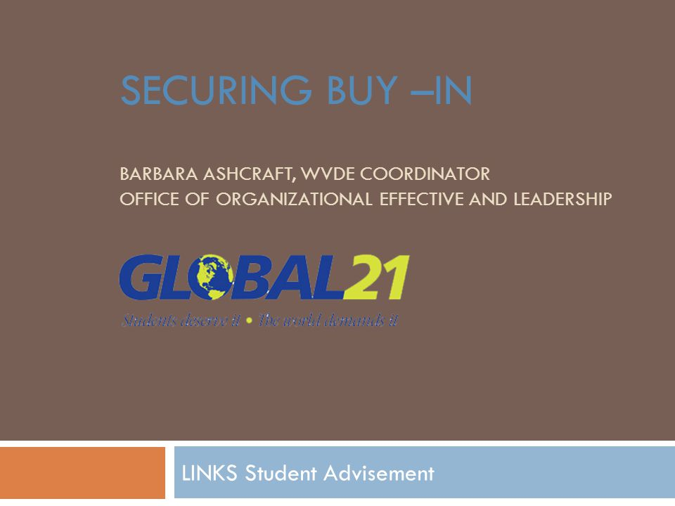 SECURING BUY –IN BARBARA ASHCRAFT, WVDE COORDINATOR OFFICE OF ORGANIZATIONAL EFFECTIVE AND LEADERSHIP LINKS Student Advisement