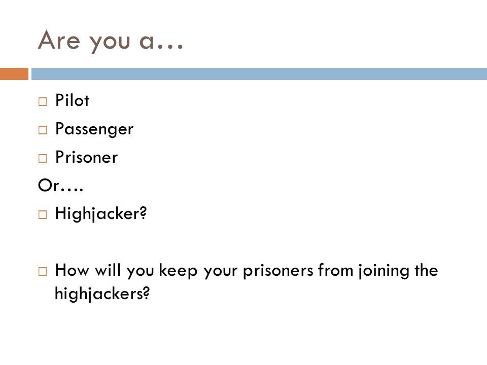 Are you a… Pilot Passenger Prisoner Or….Highjacker.