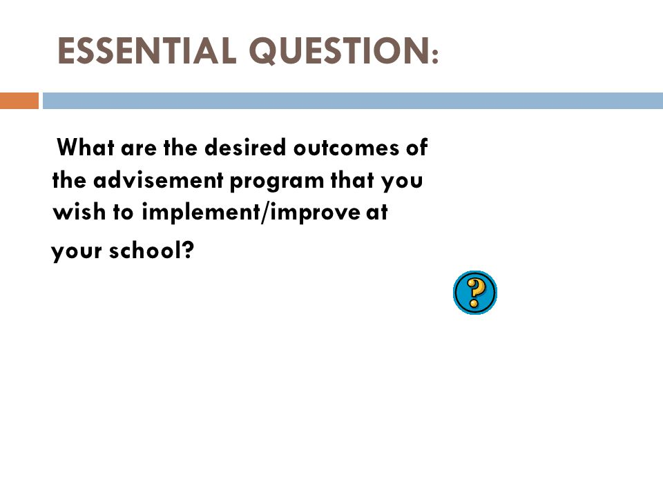 ESSENTIAL QUESTION: What are the desired outcomes of the advisement program that you wish to implement/improve at your school