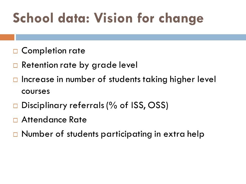 School data: Vision for change Completion rate Retention rate by grade level Increase in number of students taking higher level courses Disciplinary referrals (% of ISS, OSS) Attendance Rate Number of students participating in extra help