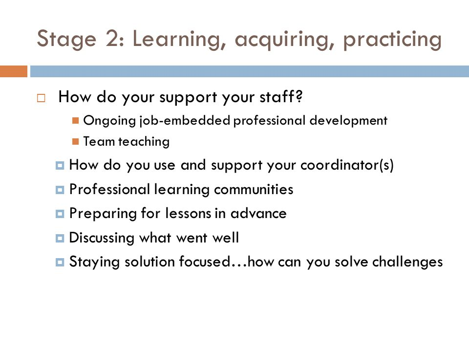 Stage 2: Learning, acquiring, practicing How do your support your staff.