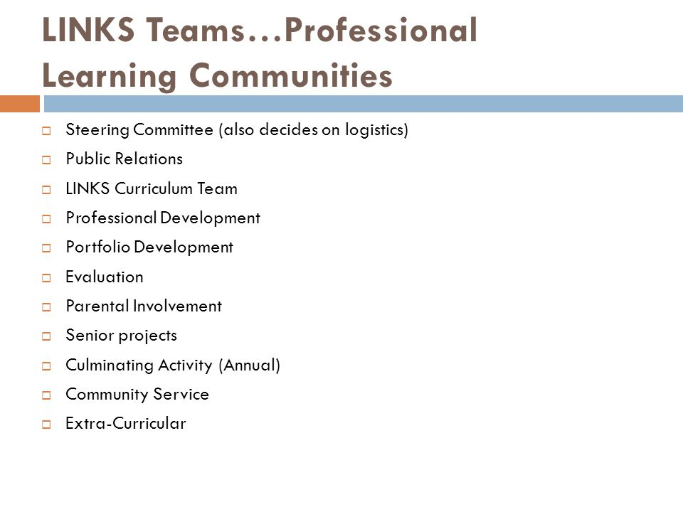 LINKS Teams…Professional Learning Communities Steering Committee (also decides on logistics) Public Relations LINKS Curriculum Team Professional Development Portfolio Development Evaluation Parental Involvement Senior projects Culminating Activity (Annual) Community Service Extra-Curricular