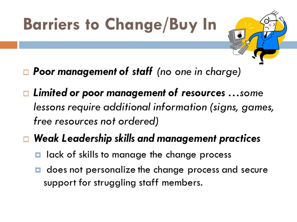 Barriers to Change/Buy In Poor management of staff (no one in charge) Limited or poor management of resources …some lessons require additional information (signs, games, free resources not ordered) Weak Leadership skills and management practices lack of skills to manage the change process does not personalize the change process and secure support for struggling staff members.