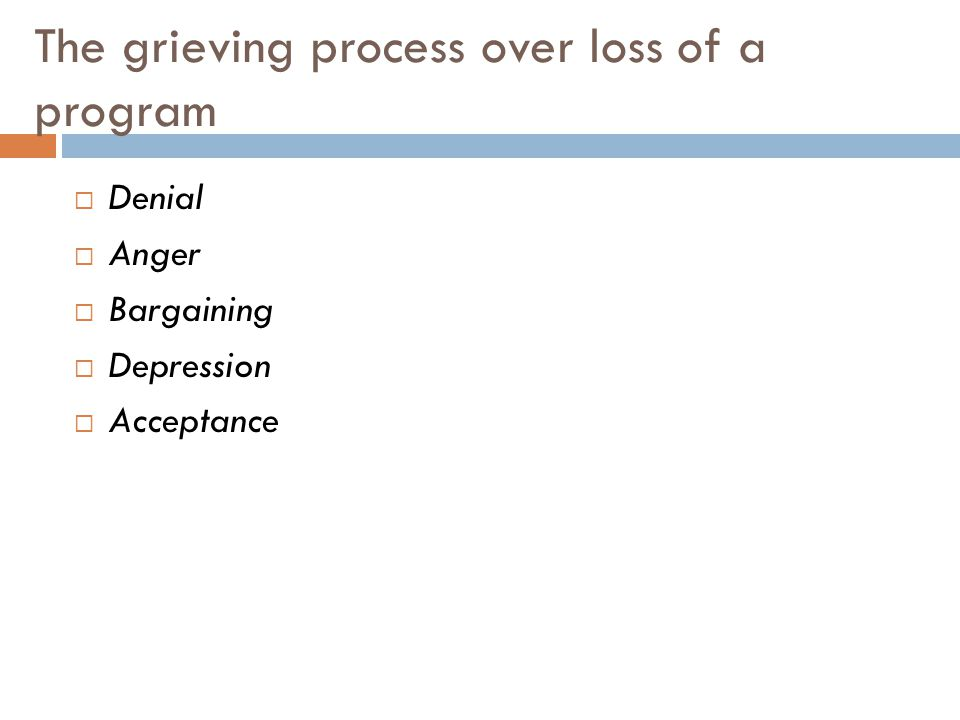 The grieving process over loss of a program Denial Anger Bargaining Depression Acceptance