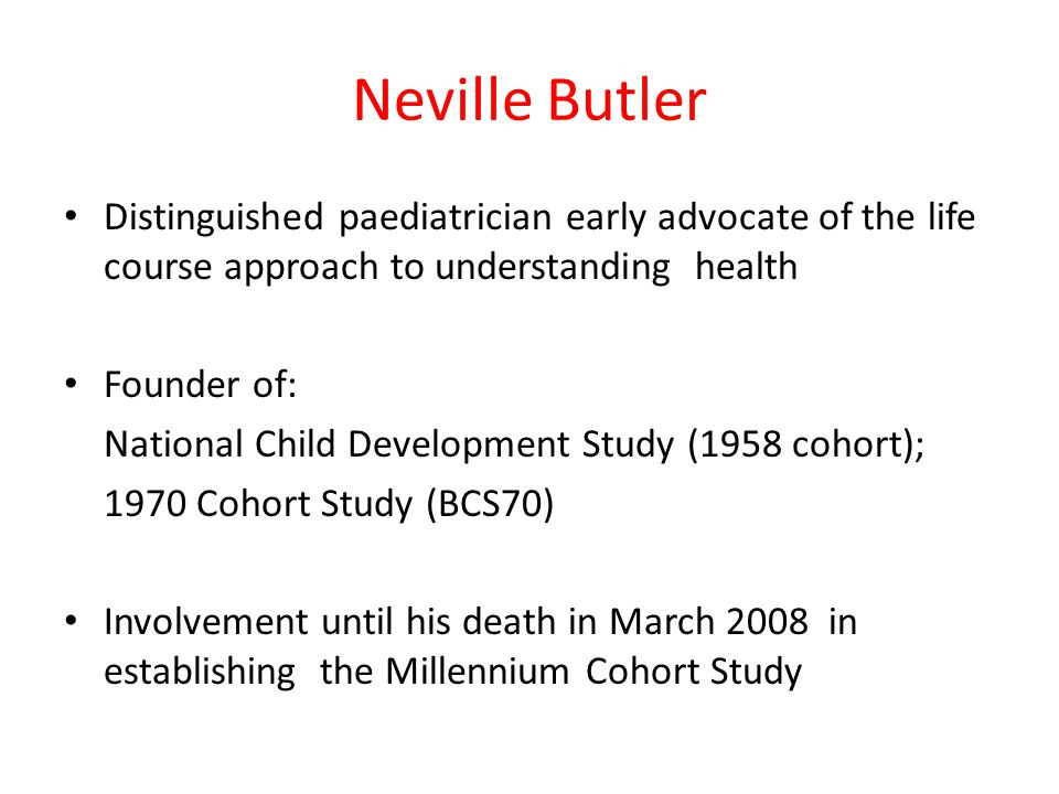 Neville Butler Distinguished paediatrician early advocate of the life course approach to understanding health Founder of: National Child Development Study (1958 cohort); 1970 Cohort Study (BCS70) Involvement until his death in March 2008 in establishing the Millennium Cohort Study