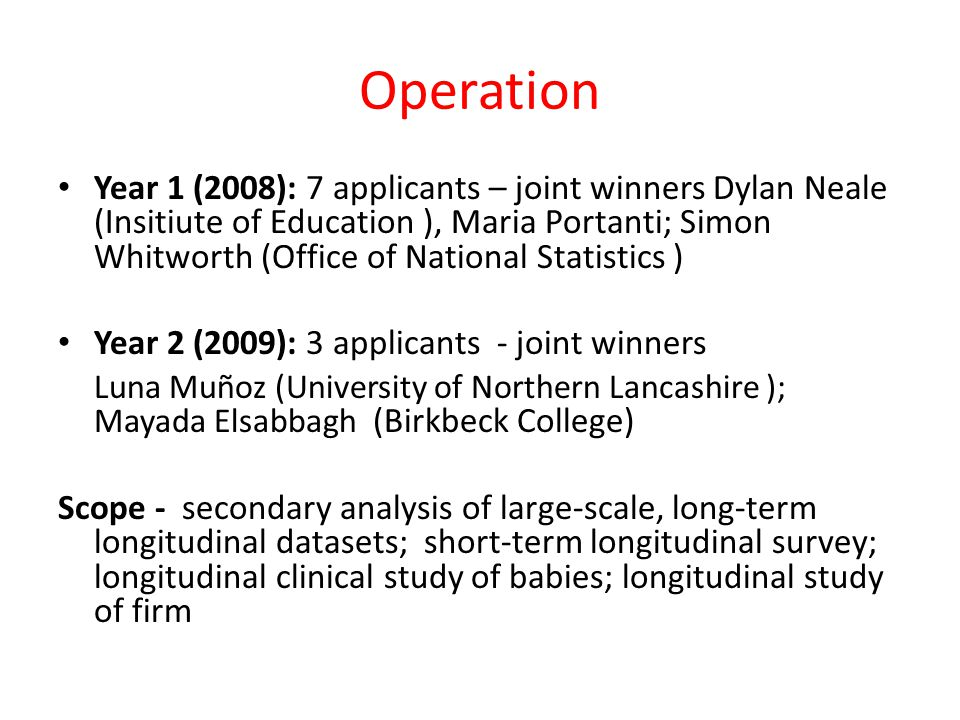 Operation Year 1 (2008): 7 applicants – joint winners Dylan Neale (Insitiute of Education ), Maria Portanti; Simon Whitworth (Office of National Statistics ) Year 2 (2009): 3 applicants - joint winners Luna Muñoz (University of Northern Lancashire ); Mayada Elsabbagh (Birkbeck College) Scope - secondary analysis of large-scale, long-term longitudinal datasets; short-term longitudinal survey; longitudinal clinical study of babies; longitudinal study of firm