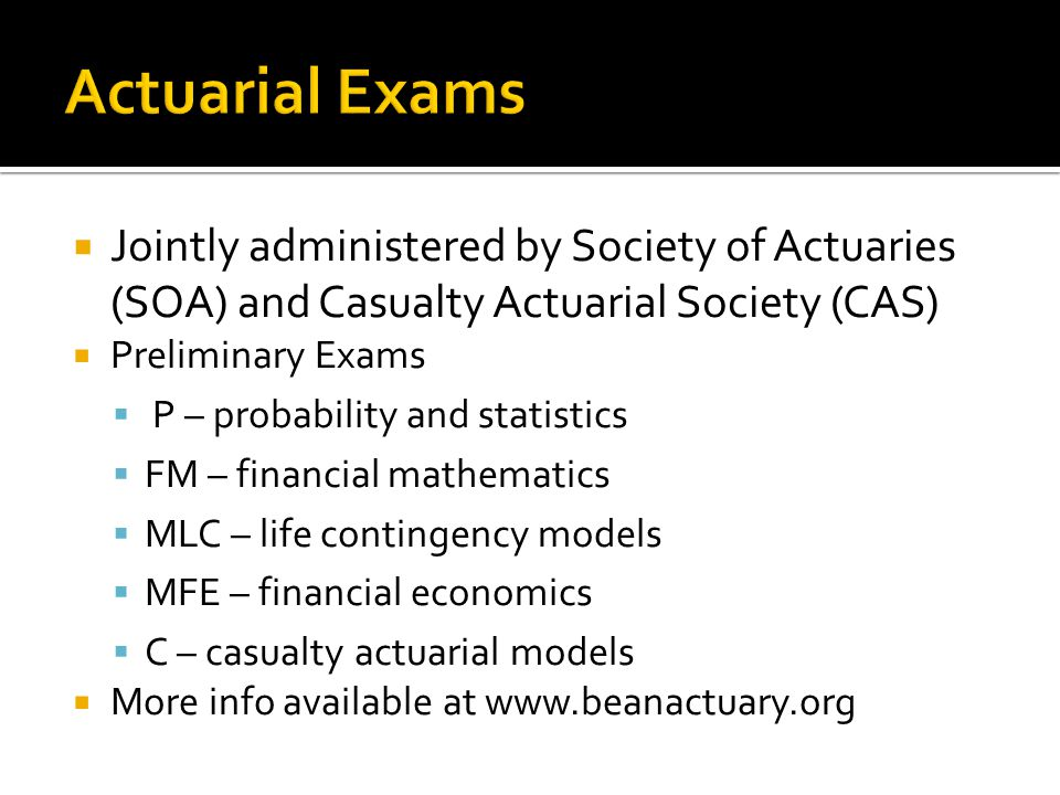 Jointly administered by Society of Actuaries (SOA) and Casualty Actuarial Society (CAS) Preliminary Exams P – probability and statistics FM – financial mathematics MLC – life contingency models MFE – financial economics C – casualty actuarial models More info available at