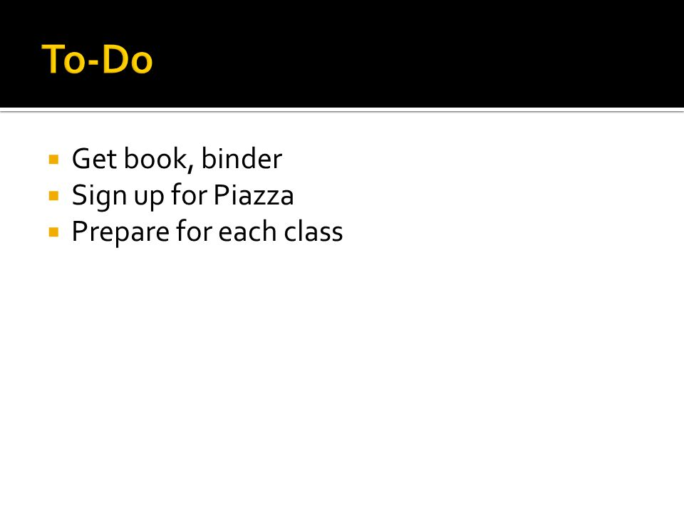 Get book, binder Sign up for Piazza Prepare for each class