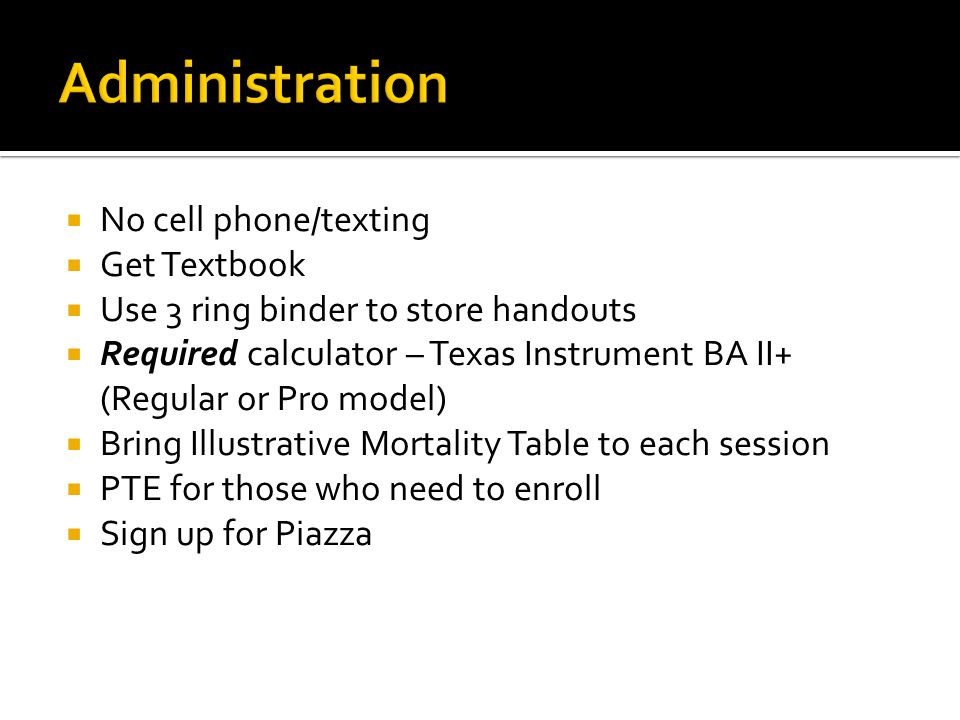No cell phone/texting Get Textbook Use 3 ring binder to store handouts Required calculator – Texas Instrument BA II+ (Regular or Pro model) Bring Illustrative Mortality Table to each session PTE for those who need to enroll Sign up for Piazza