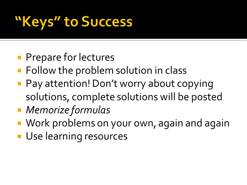 Prepare for lectures Follow the problem solution in class Pay attention.