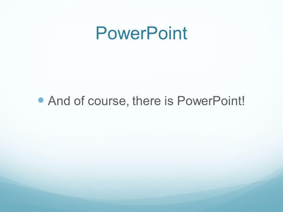 PowerPoint And of course, there is PowerPoint!