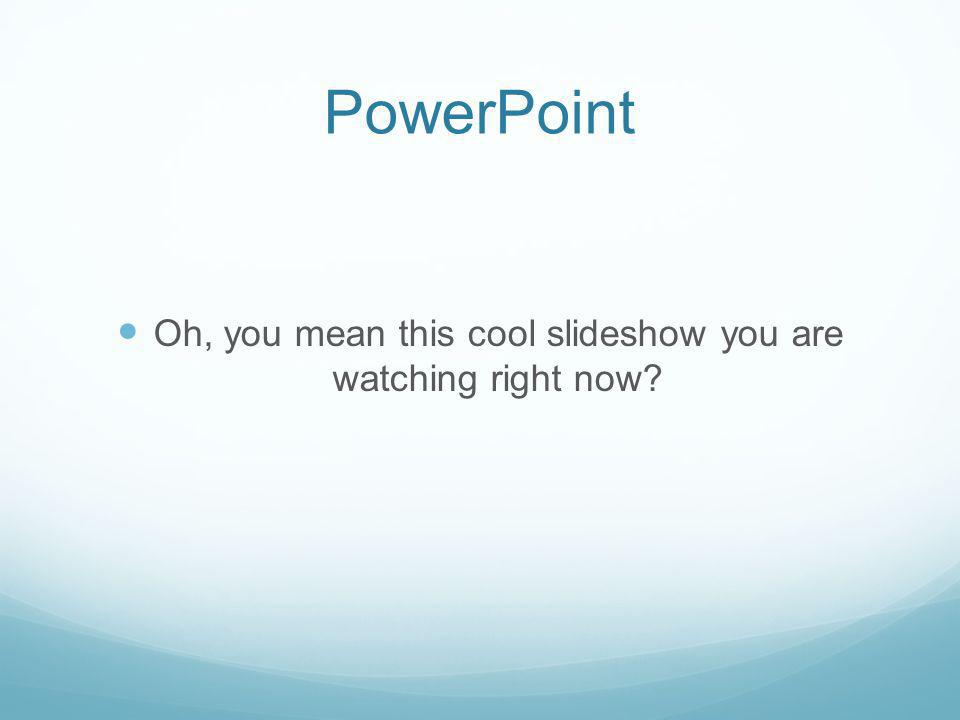PowerPoint Oh, you mean this cool slideshow you are watching right now
