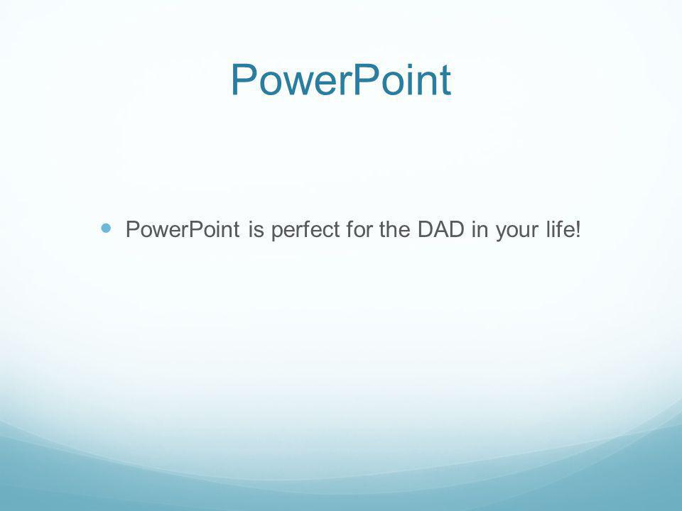 PowerPoint PowerPoint is perfect for the DAD in your life!
