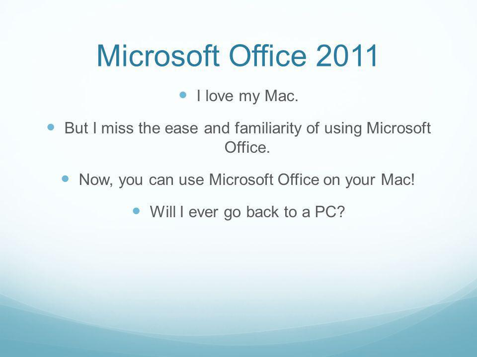 Microsoft Office 2011 I love my Mac. But I miss the ease and familiarity of using Microsoft Office.