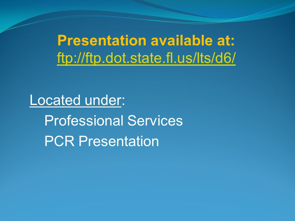 Presentation available at: ftp://ftp.dot.state.fl.us/lts/d6/ ftp://ftp.dot.state.fl.us/lts/d6/ Located under: Professional Services PCR Presentation