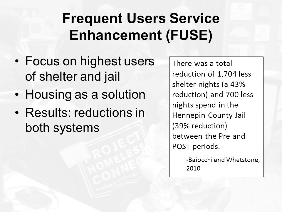 Frequent Users Service Enhancement (FUSE) Focus on highest users of shelter and jail Housing as a solution Results: reductions in both systems There w