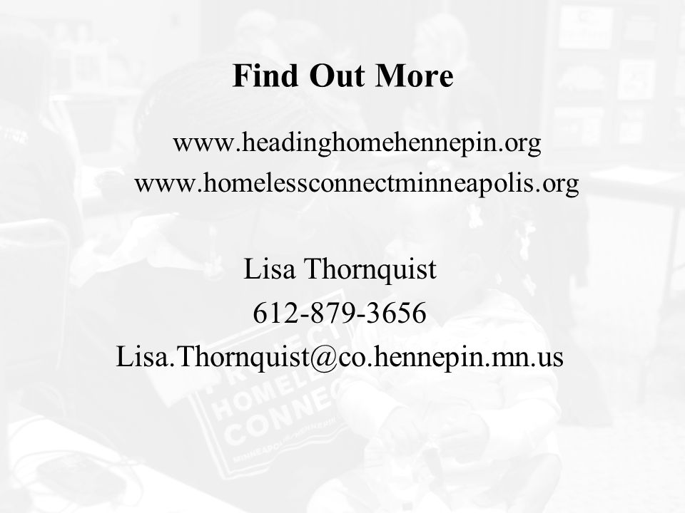 Find Out More www.headinghomehennepin.org www.homelessconnectminneapolis.org Lisa Thornquist 612-879-3656 Lisa.Thornquist@co.hennepin.mn.us