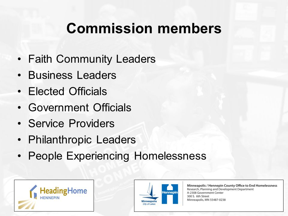 Commission members Faith Community Leaders Business Leaders Elected Officials Government Officials Service Providers Philanthropic Leaders People Experiencing Homelessness