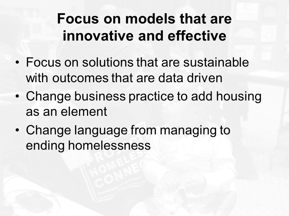 Focus on models that are innovative and effective Focus on solutions that are sustainable with outcomes that are data driven Change business practice to add housing as an element Change language from managing to ending homelessness
