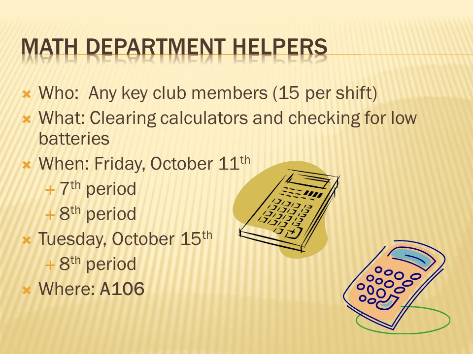 Who: Any key club members (15 per shift) What: Clearing calculators and checking for low batteries When: Friday, October 11 th 7 th period 8 th period Tuesday, October 15 th 8 th period Where: A106