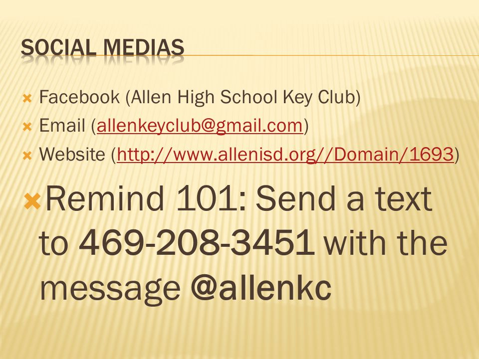 Facebook (Allen High School Key Club) Email (allenkeyclub@gmail.com)allenkeyclub@gmail.com Website (http://www.allenisd.org//Domain/1693)http://www.allenisd.org//Domain/1693 Remind 101: Send a text to 469-208-3451 with the message @allenkc