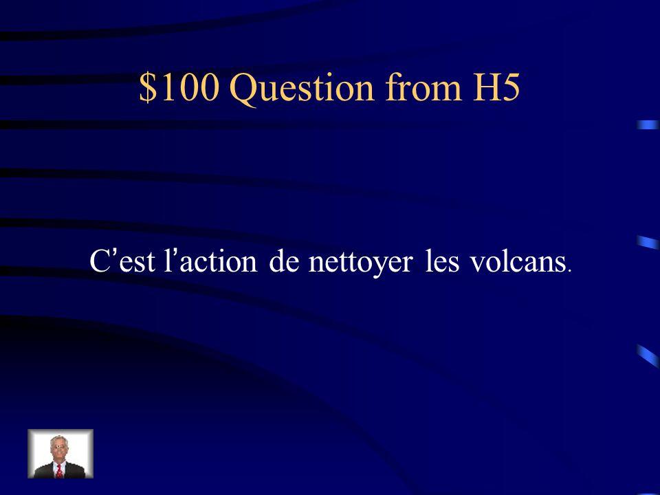 $100 Question from H5 Cest laction de nettoyer les volcans.