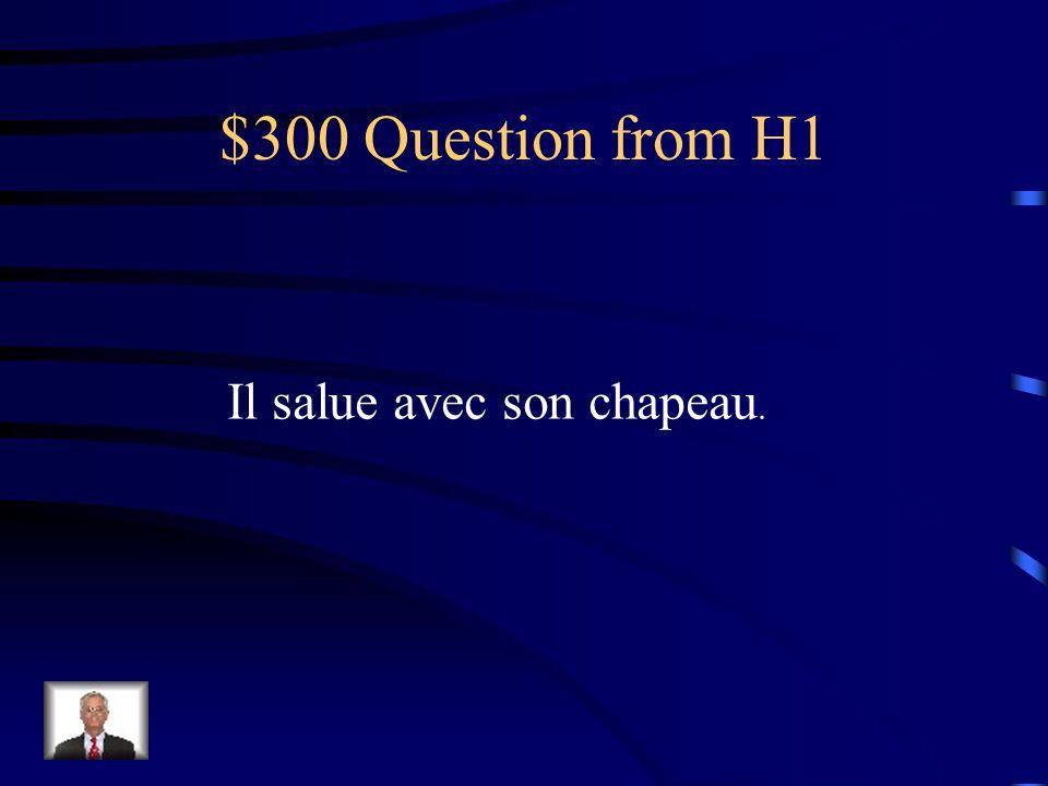 $300 Question from H1 Il salue avec son chapeau.