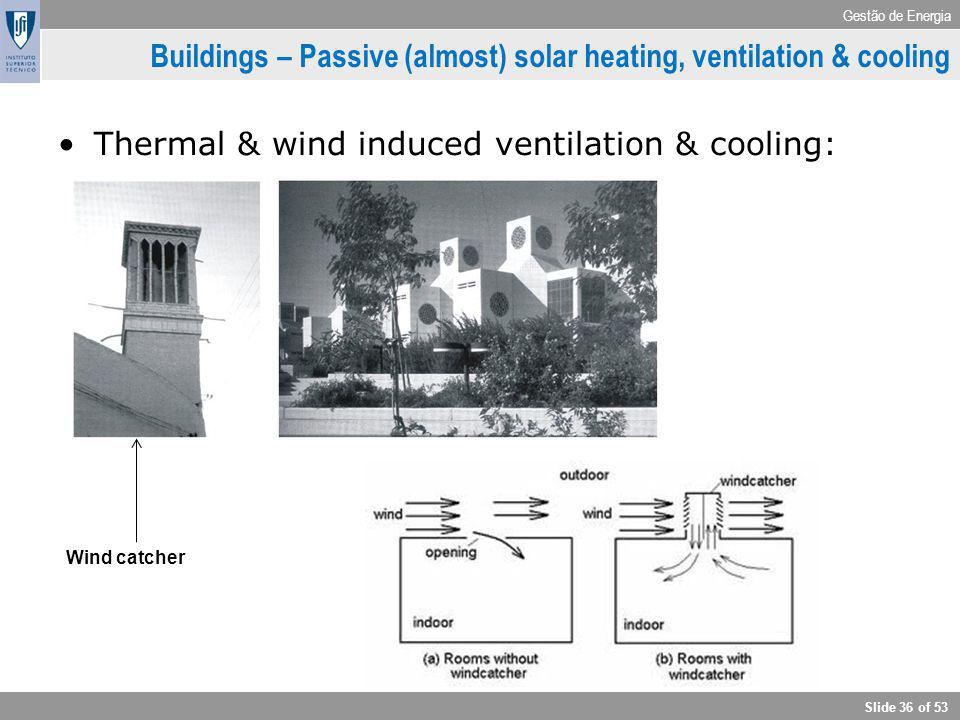 Gestão de Energia Slide 36 of 53 Buildings – Passive (almost) solar heating, ventilation & cooling Thermal & wind induced ventilation & cooling: Wind