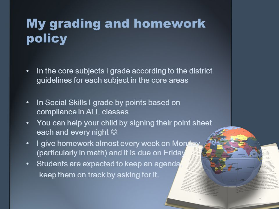 My grading and homework policy In the core subjects I grade according to the district guidelines for each subject in the core areas In Social Skills I grade by points based on compliance in ALL classes You can help your child by signing their point sheet each and every night I give homework almost every week on Monday (particularly in math) and it is due on Friday Students are expected to keep an agenda, keep them on track by asking for it.