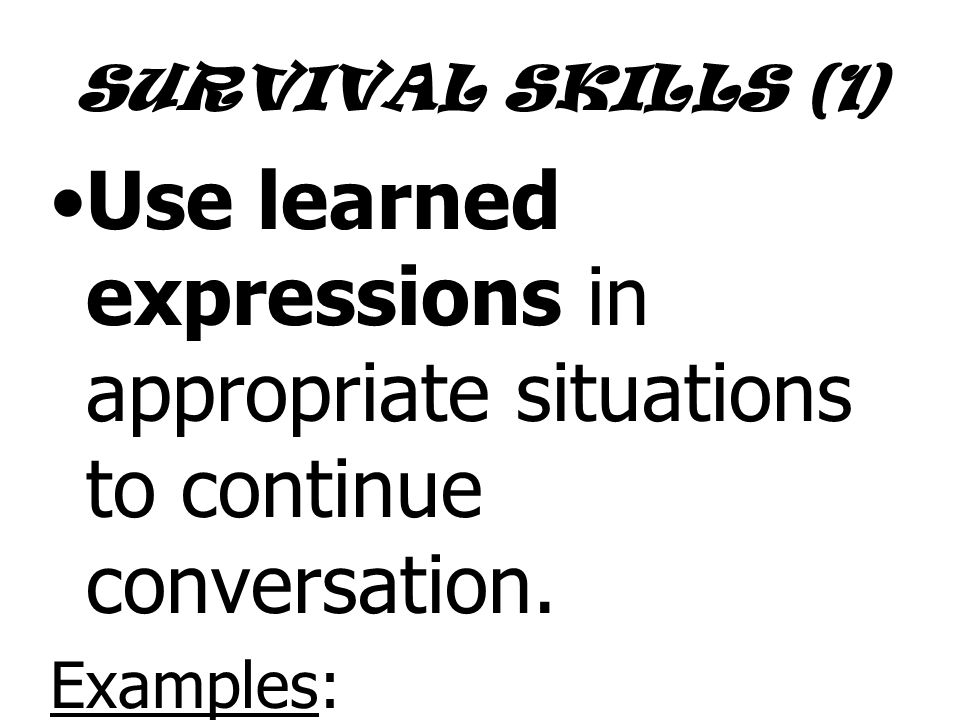 SURVIVAL SKILLS (1) Use learned expressions in appropriate situations to continue conversation.