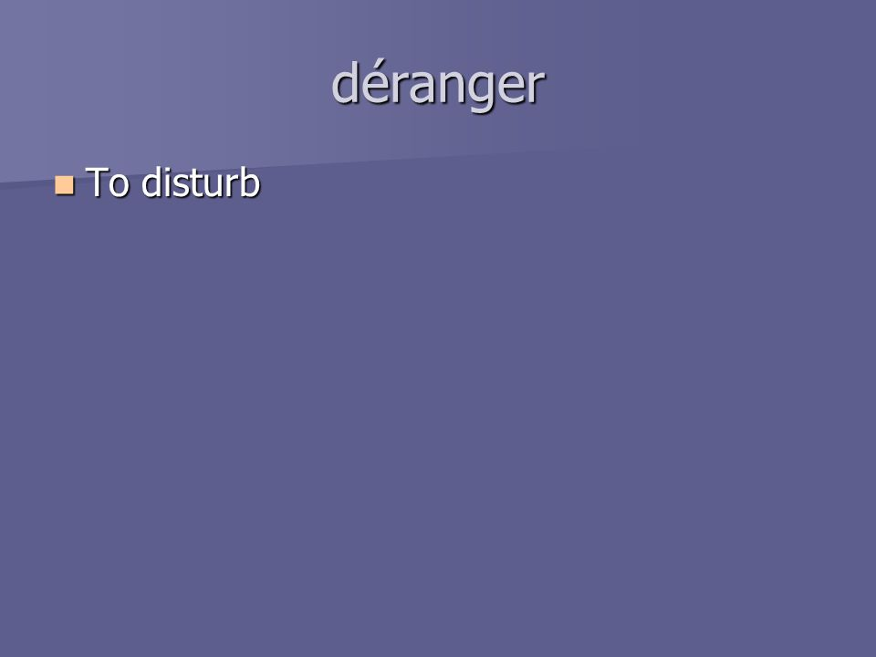 déranger To disturb To disturb