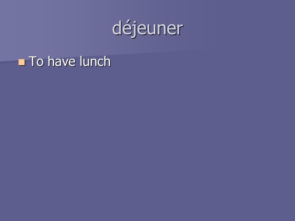 déjeuner To have lunch To have lunch
