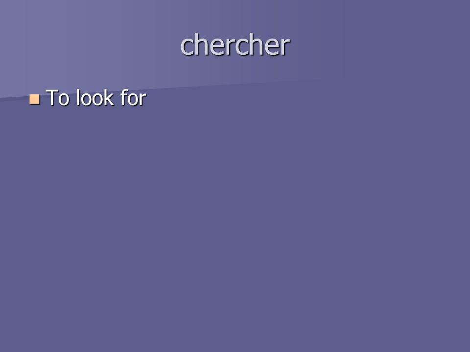 chercher To look for To look for