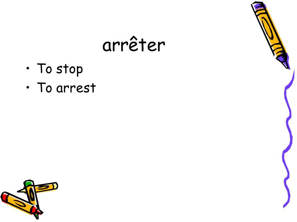 arrêter To stop To arrest