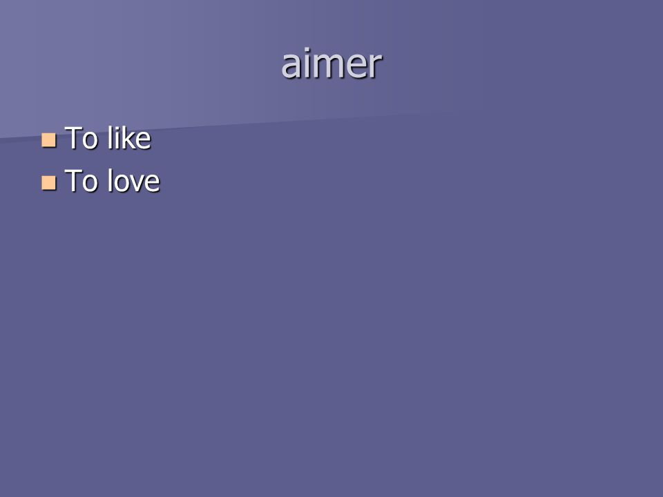 aimer To like To like To love To love