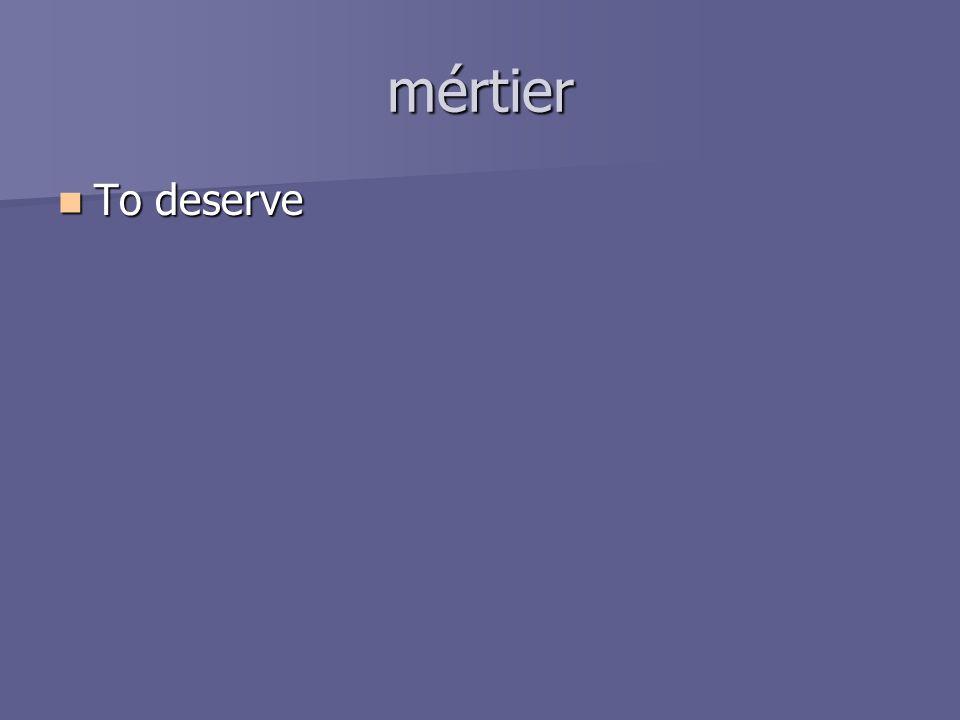 mértier To deserve To deserve