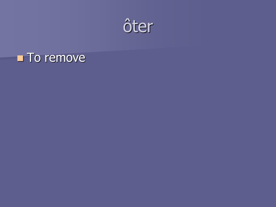 ôter To remove To remove