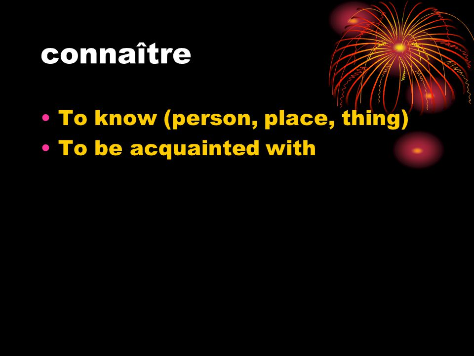 connaître To know (person, place, thing) To be acquainted with