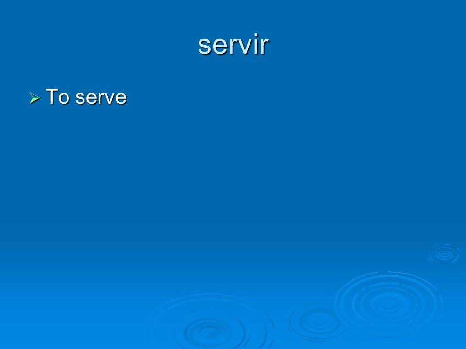 servir To serve To serve