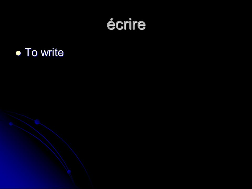 écrire To write To write
