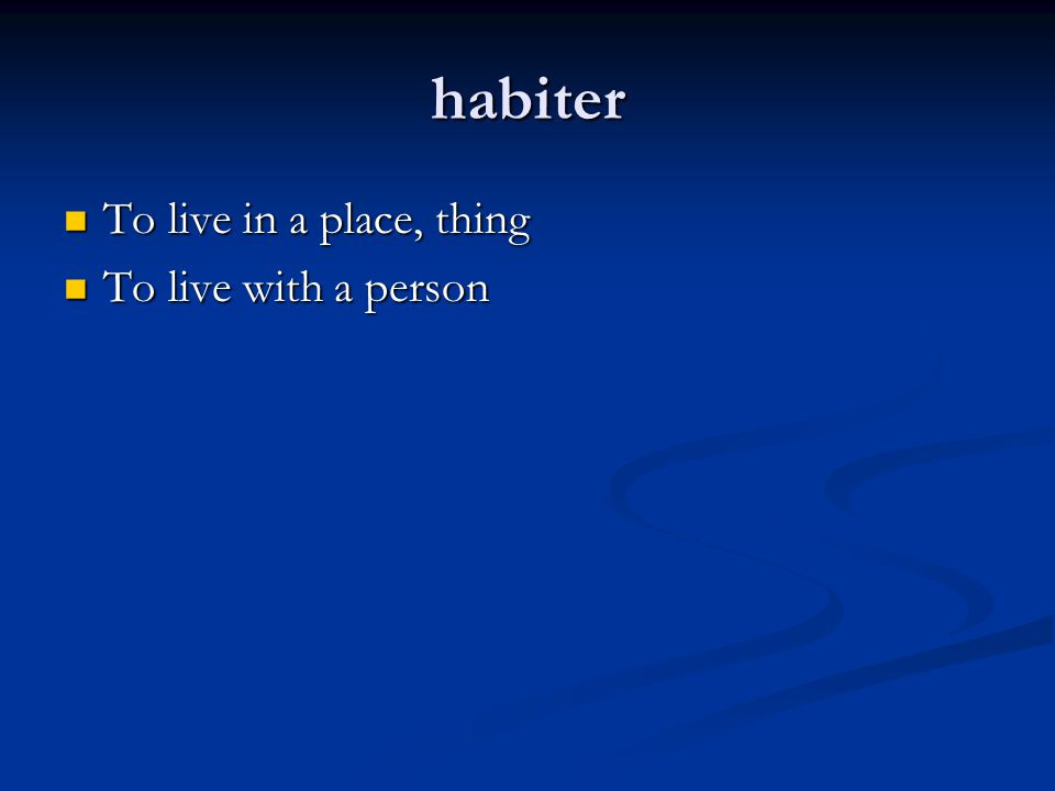 habiter To live in a place, thing To live in a place, thing To live with a person To live with a person