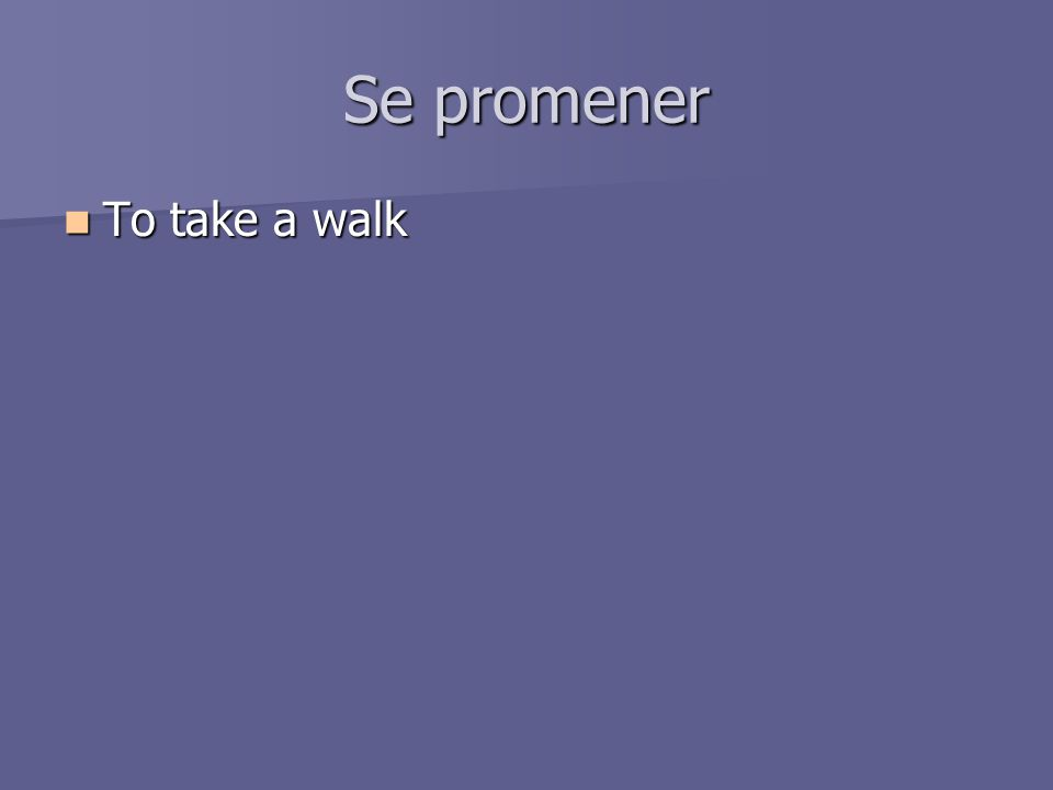 Se promener To take a walk To take a walk