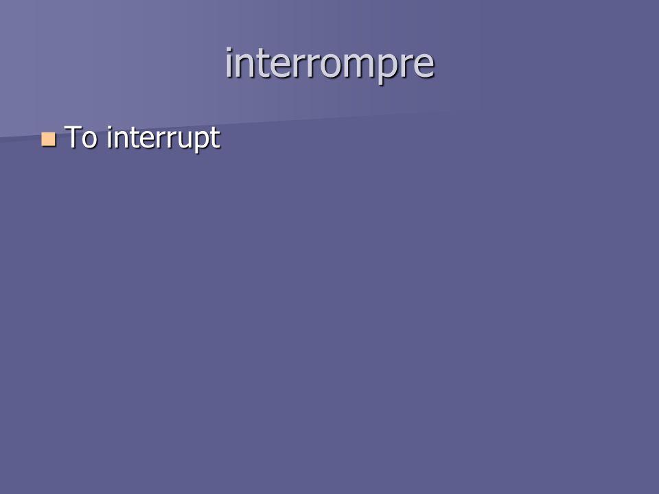 interrompre To interrupt To interrupt