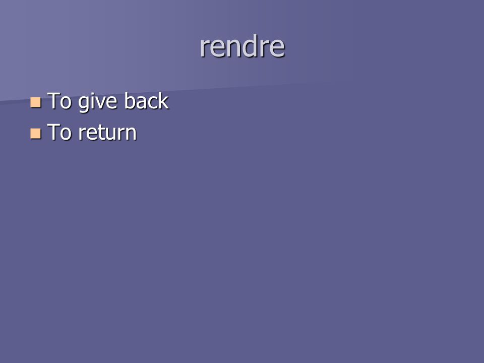 rendre To give back To give back To return To return