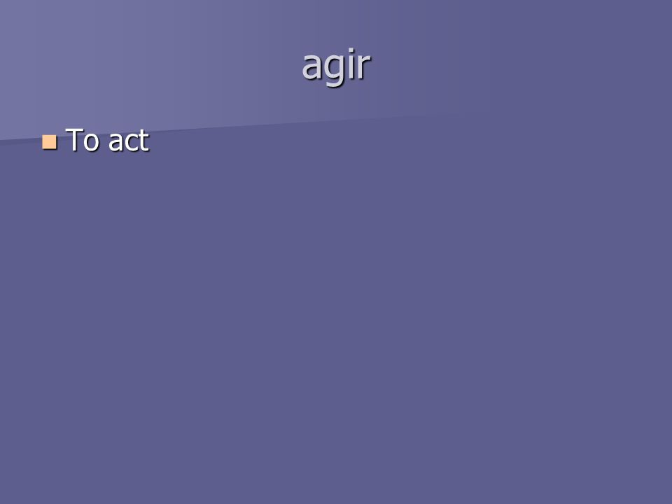 agir To act To act