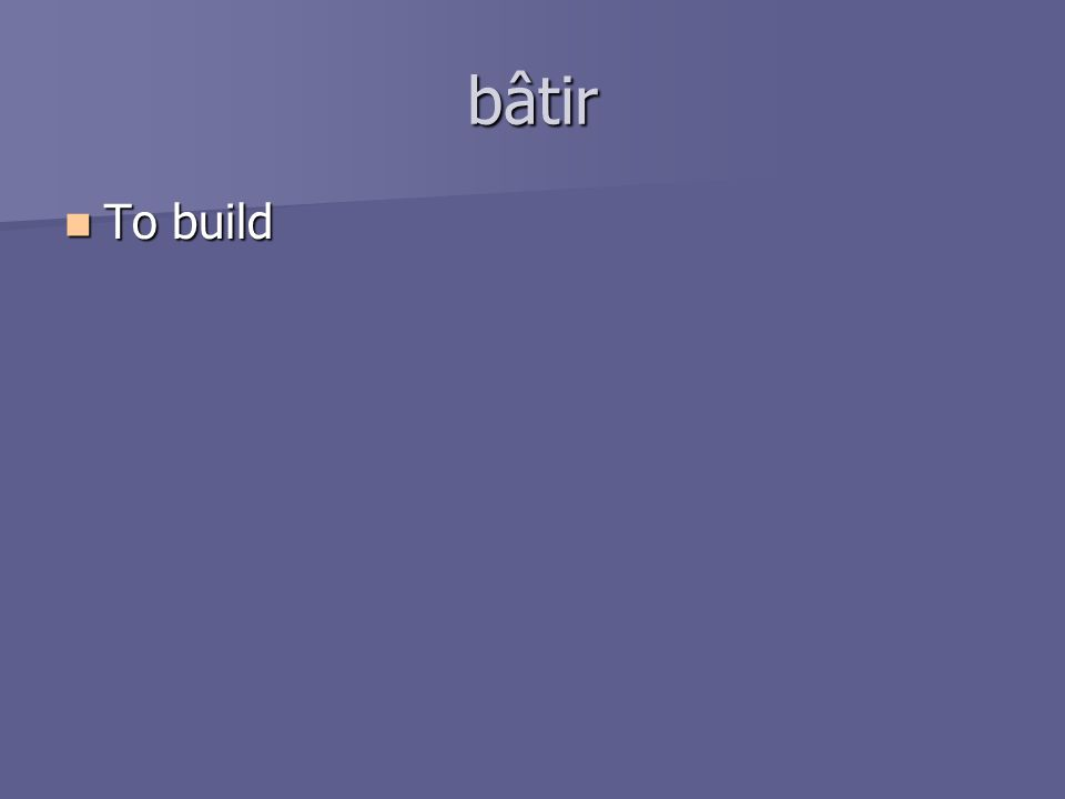 bâtir To build To build