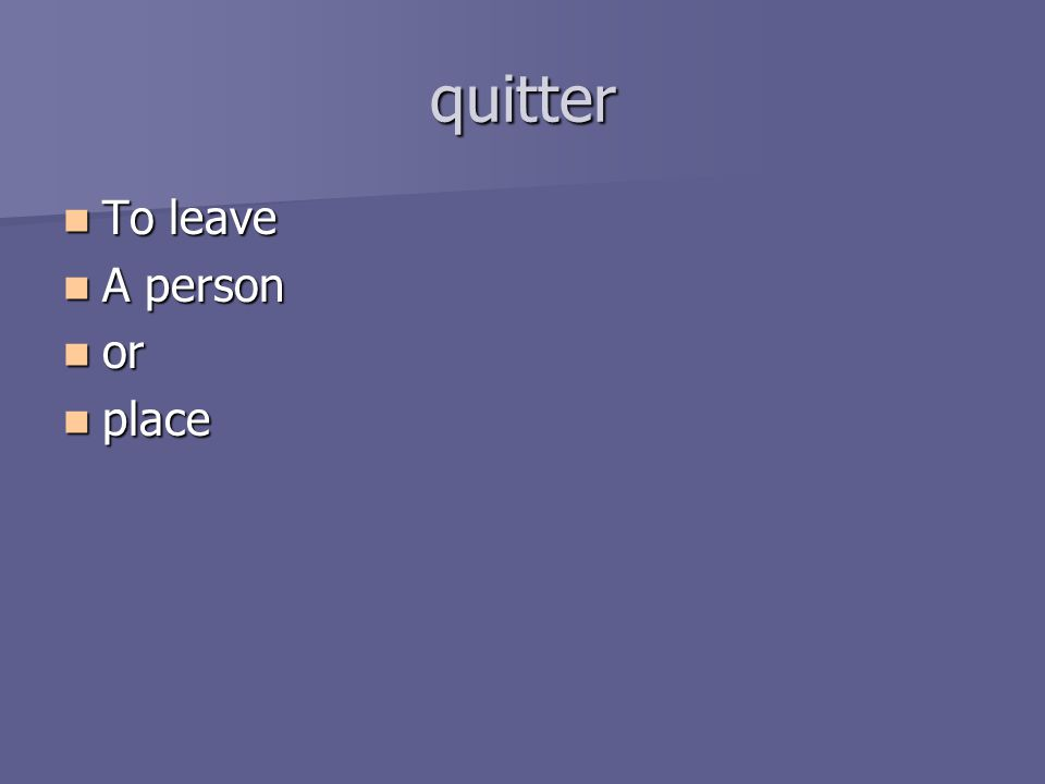 quitter To leave To leave A person A person or or place place