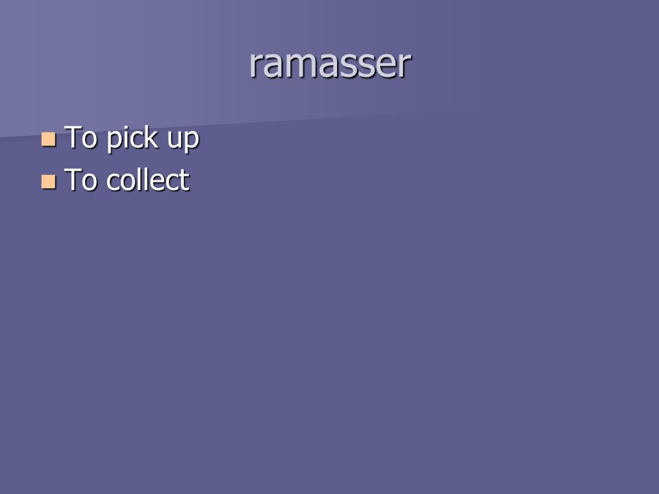 ramasser To pick up To pick up To collect To collect