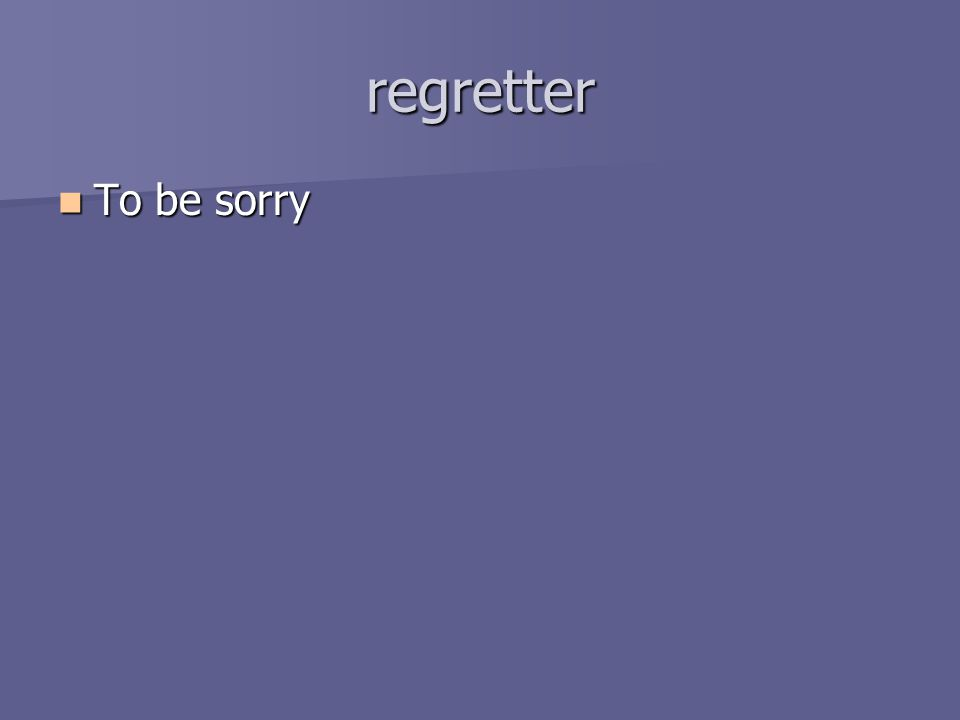 regretter To be sorry To be sorry