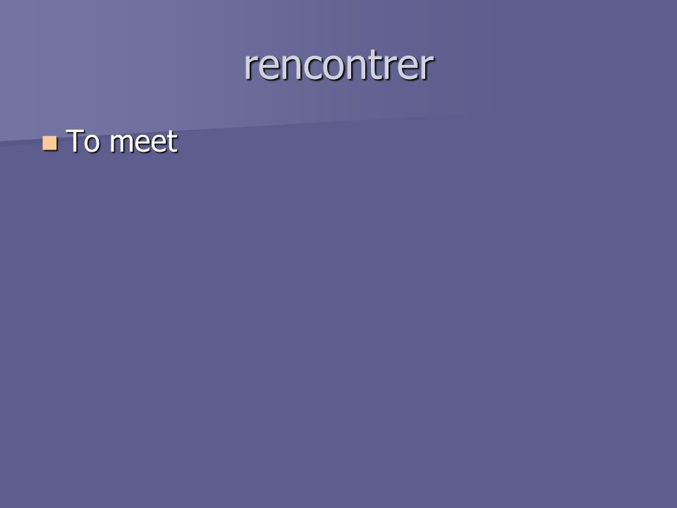 rencontrer To meet To meet